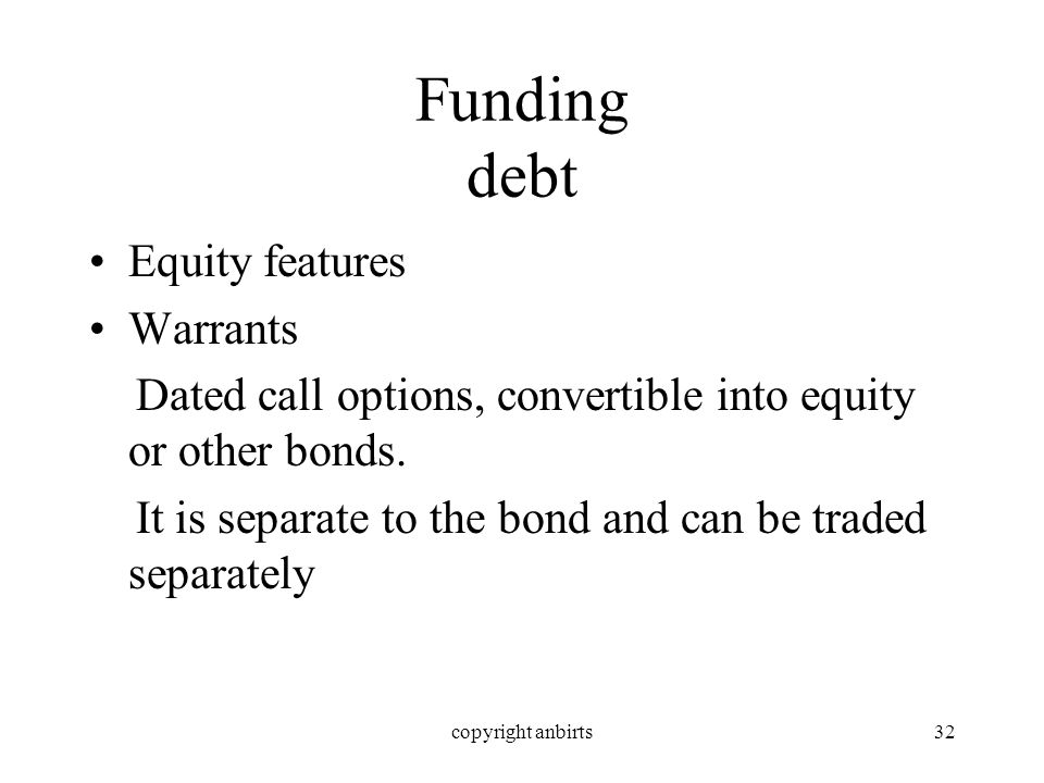 copyright anbirts32 Funding debt Equity features Warrants Dated call options, convertible into equity or other bonds.
