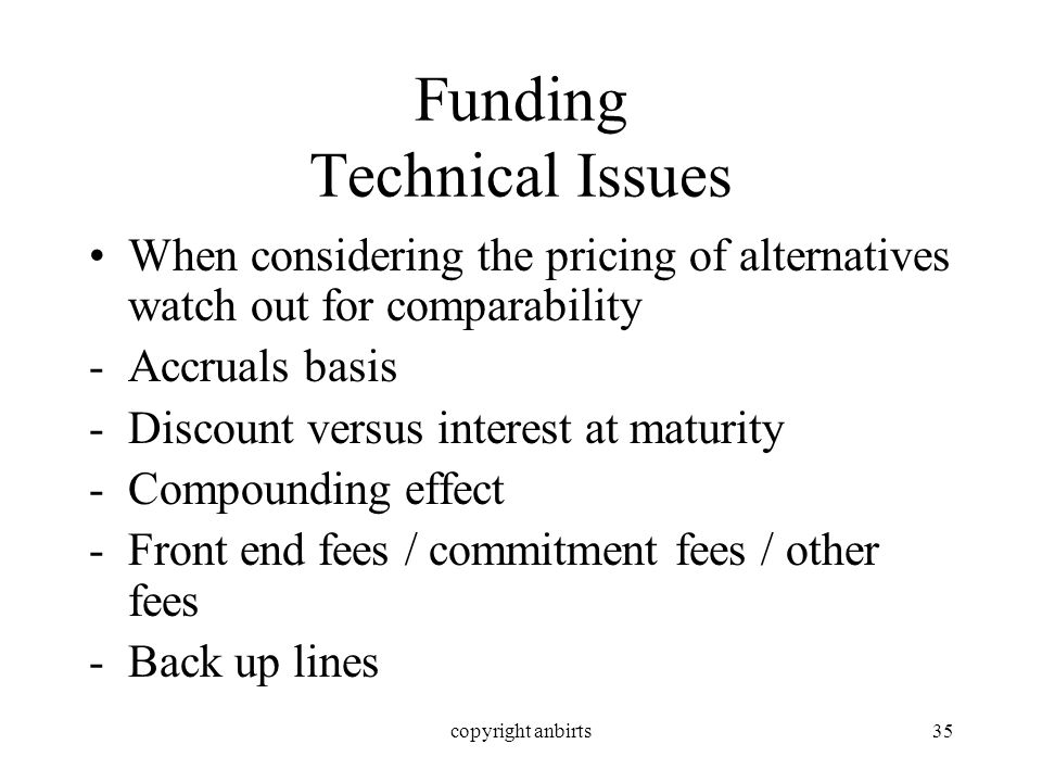 copyright anbirts35 Funding Technical Issues When considering the pricing of alternatives watch out for comparability -Accruals basis -Discount versus interest at maturity -Compounding effect -Front end fees / commitment fees / other fees -Back up lines