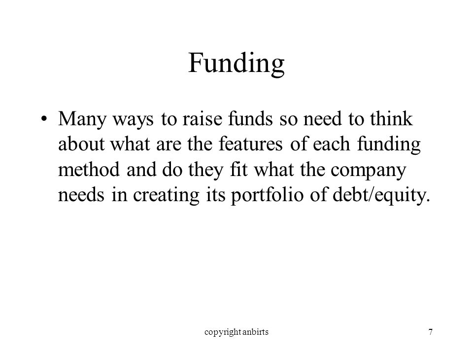 copyright anbirts7 Funding Many ways to raise funds so need to think about what are the features of each funding method and do they fit what the company needs in creating its portfolio of debt/equity.