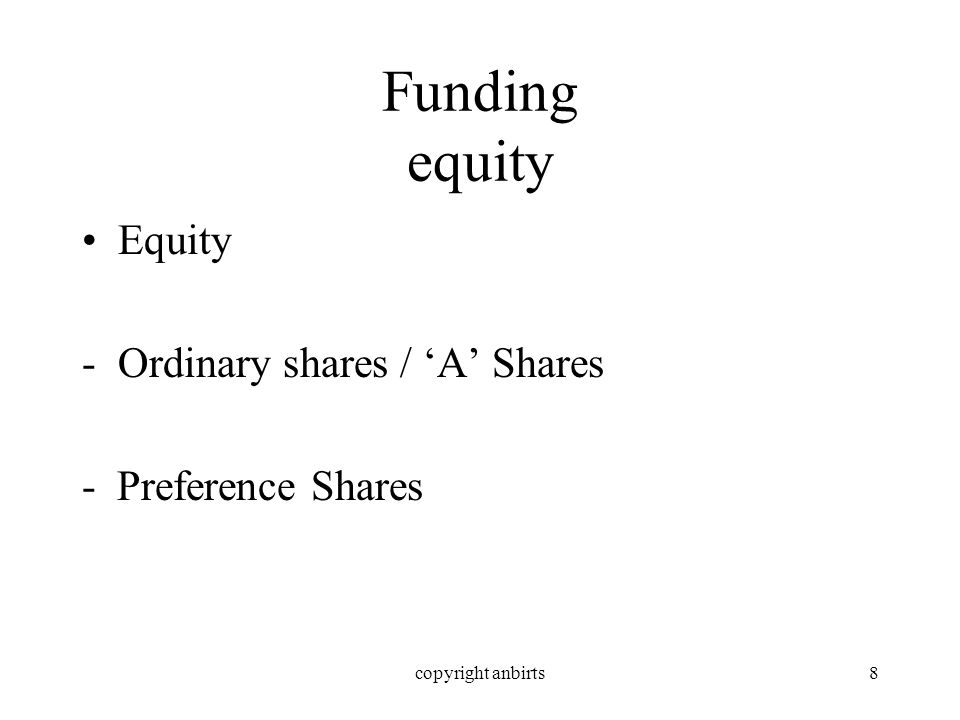 copyright anbirts8 Funding equity Equity -Ordinary shares / A Shares - Preference Shares