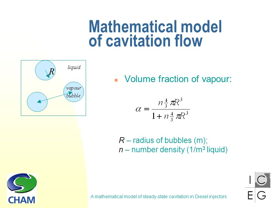 A mathematical model of steady-state cavitation in Diesel injectors Mathematical model of cavitation flow R – radius of bubbles (m); n – number density (1/m 3 liquid) R Volume fraction of vapour: