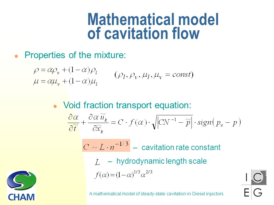 A mathematical model of steady-state cavitation in Diesel injectors Mathematical model of cavitation flow Void fraction transport equation: – cavitation rate constant Properties of the mixture: – hydrodynamic length scale