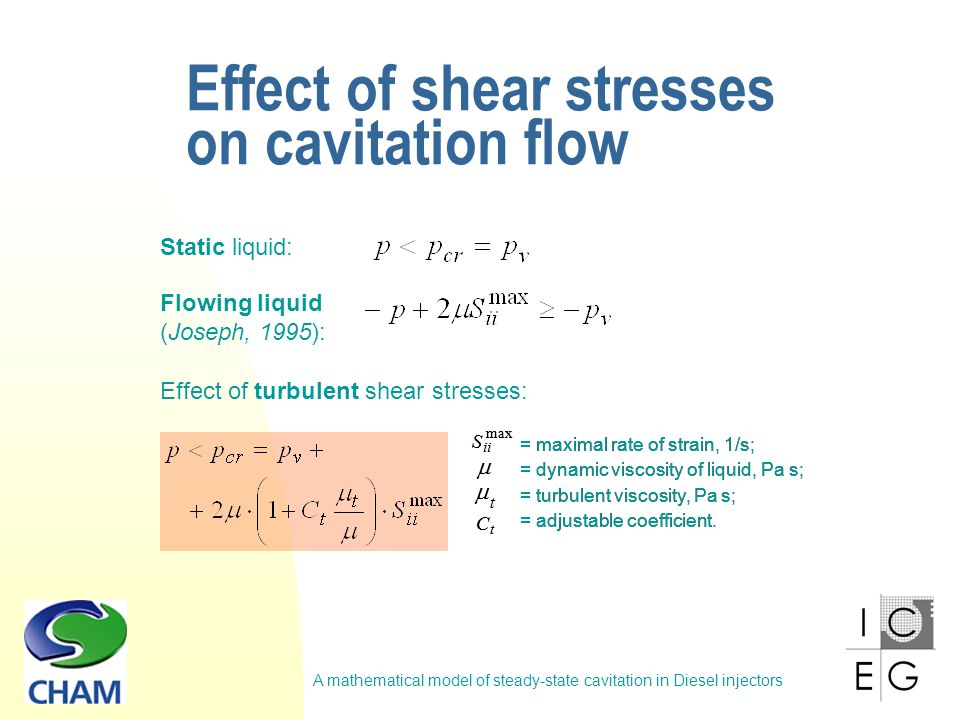 A mathematical model of steady-state cavitation in Diesel injectors Effect of shear stresses on cavitation flow Flowing liquid (Joseph, 1995): Static liquid: = maximal rate of strain, 1/s; = dynamic viscosity of liquid, Pa s; = turbulent viscosity, Pa s; = adjustable coefficient.