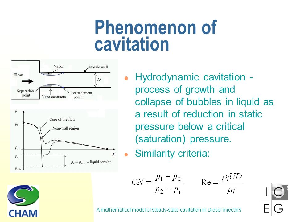 A mathematical model of steady-state cavitation in Diesel injectors Phenomenon of cavitation Cavitation starts from the bubble nuclei Similarity at macro-level (Arcoumanis et al, 2000) Scale effects prevent similarity at micro-level Real-size nozzle (Ø =0.176mm) Scaled-up model (20:1) Re = 12 600; CN = 5.5