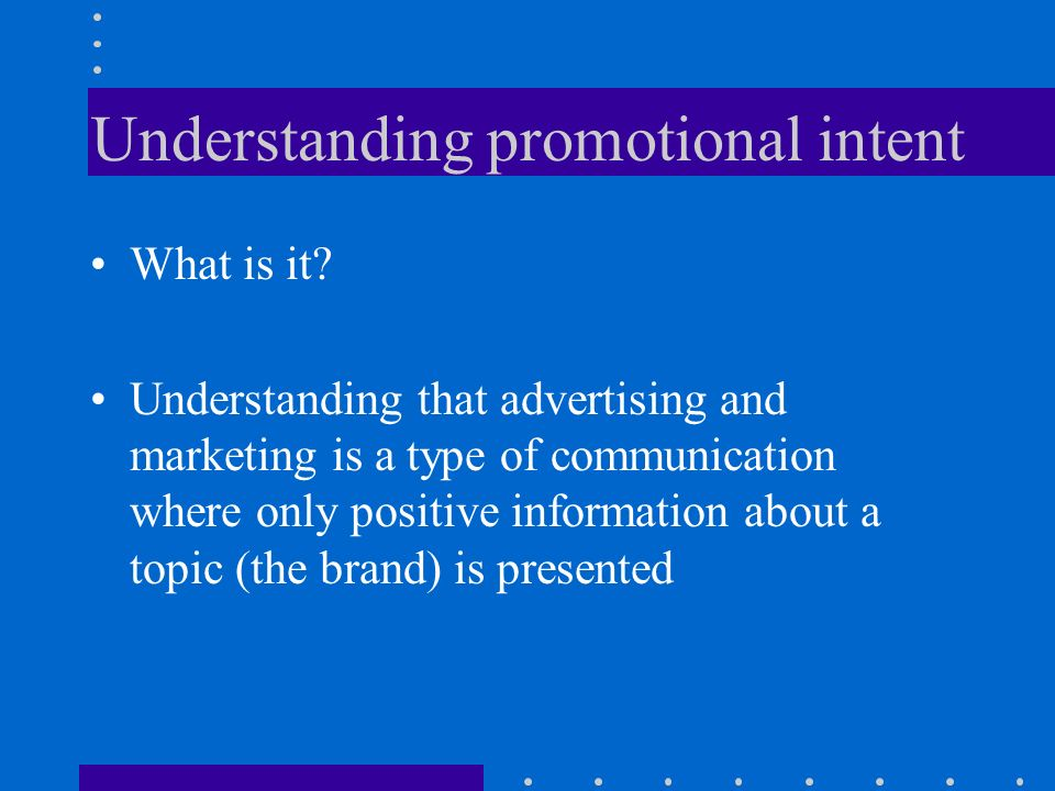 A summary of the evidence on intent Children under 5 years of age see advertising as just entertainment Between 5 and 7 children begin to understand the promotional, informative, persuasive, and commercial functions of advertising By 8-9 years of age most children understand the commercial and persuasive function of advertising.