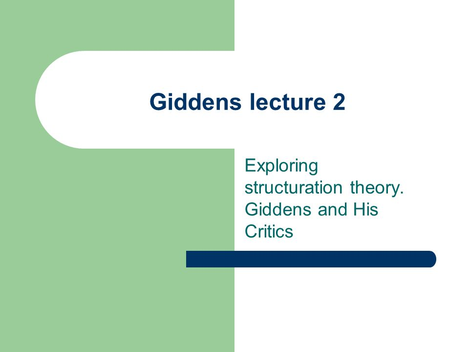 Giddens lecture 2 Exploring structuration theory. Giddens and His Critics