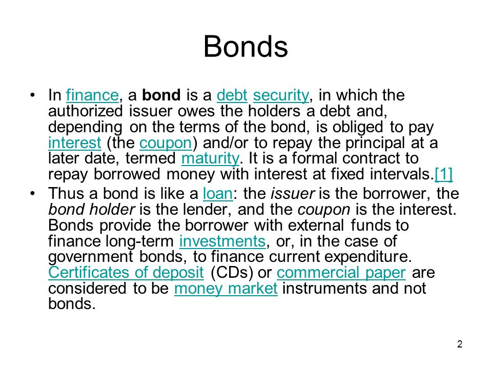 2 Bonds In finance, a bond is a debt security, in which the authorized issuer owes the holders a debt and, depending on the terms of the bond, is obliged to pay interest (the coupon) and/or to repay the principal at a later date, termed maturity.