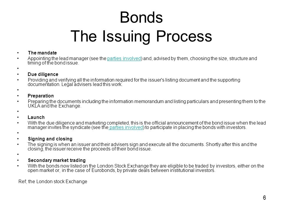 6 Bonds The Issuing Process The mandate Appointing the lead manager (see the parties involved) and, advised by them, choosing the size, structure and timing of the bond issue.parties involved Due diligence Providing and verifying all the information required for the issuer s listing document and the supporting documentation.