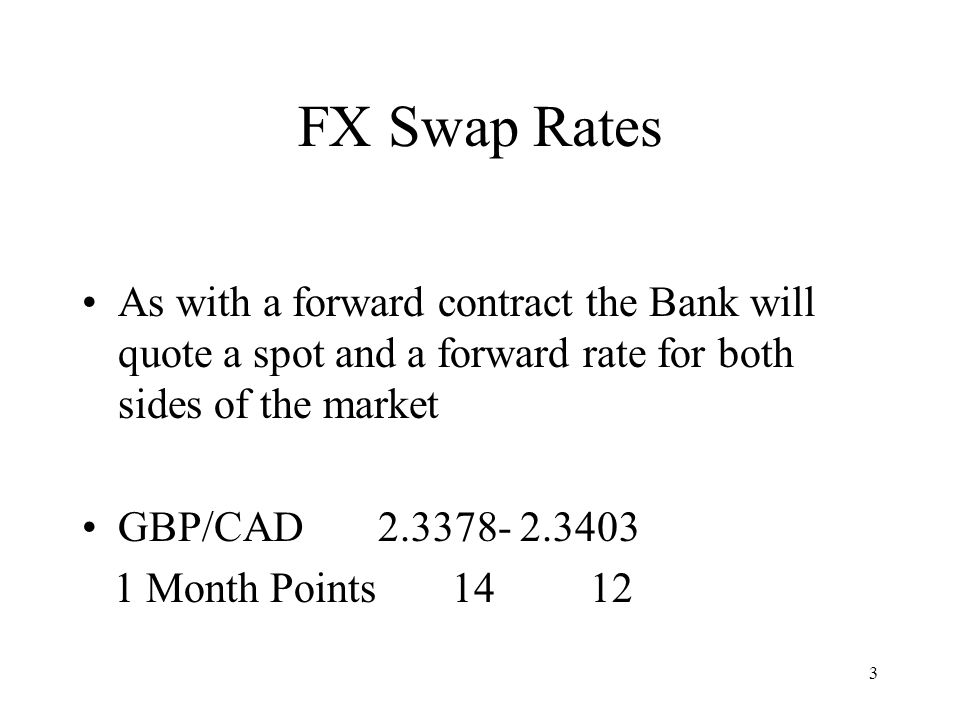 3 FX Swap Rates As with a forward contract the Bank will quote a spot and a forward rate for both sides of the market GBP/CAD 2.3378- 2.3403 1 Month P