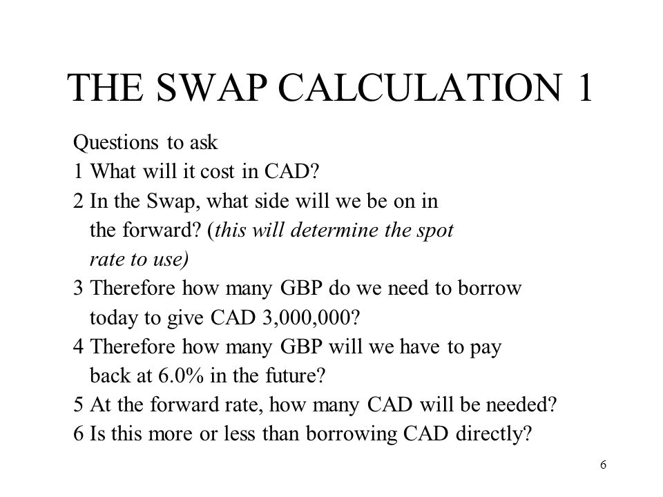 6 THE SWAP CALCULATION 1 Questions to ask 1 What will it cost in CAD? 2 In the Swap, what side will we be on in the forward? (this will determine the