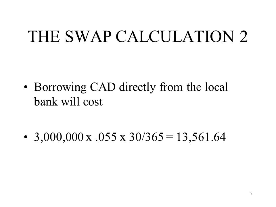 7 THE SWAP CALCULATION 2 Borrowing CAD directly from the local bank will cost 3,000,000 x.055 x 30/365 = 13,561.64