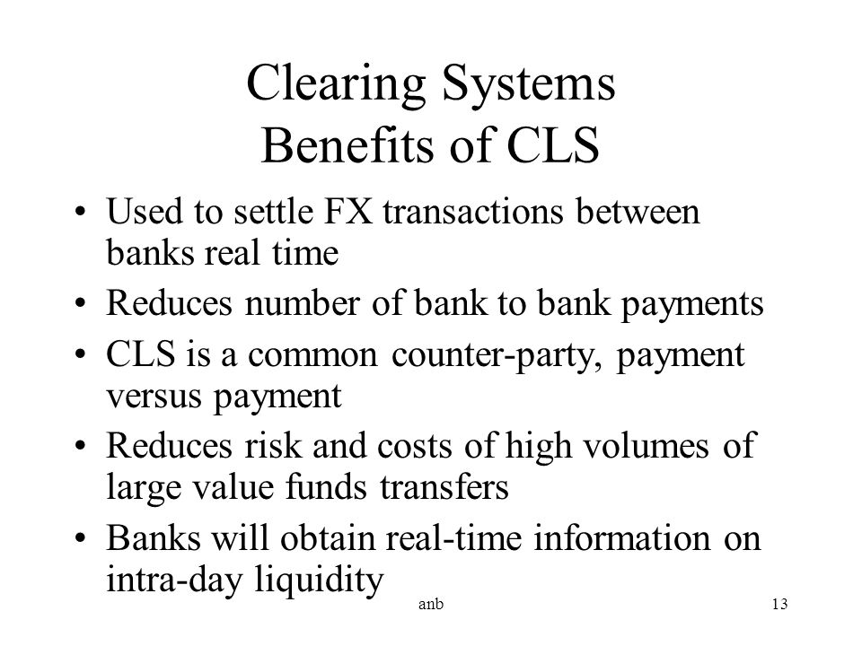 anb13 Clearing Systems Benefits of CLS Used to settle FX transactions between banks real time Reduces number of bank to bank payments CLS is a common
