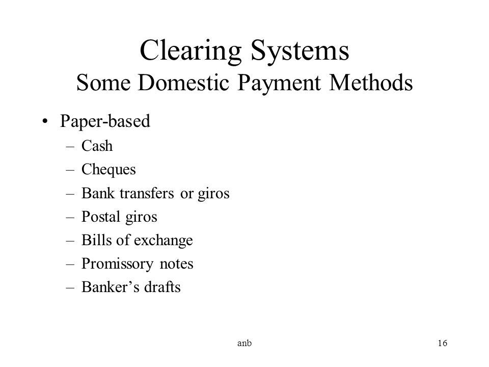 anb16 Clearing Systems Some Domestic Payment Methods Paper-based –Cash –Cheques –Bank transfers or giros –Postal giros –Bills of exchange –Promissory