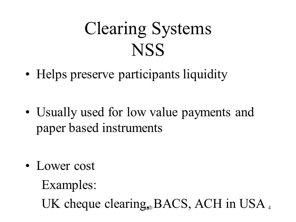 Clearing Systems NSS Helps preserve participants liquidity Usually used for low value payments and paper based instruments Lower cost Examples: UK che