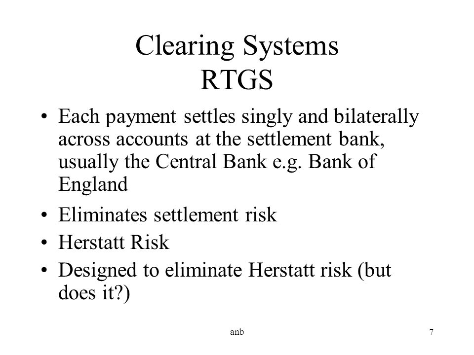 anb7 Clearing Systems RTGS Each payment settles singly and bilaterally across accounts at the settlement bank, usually the Central Bank e.g. Bank of E
