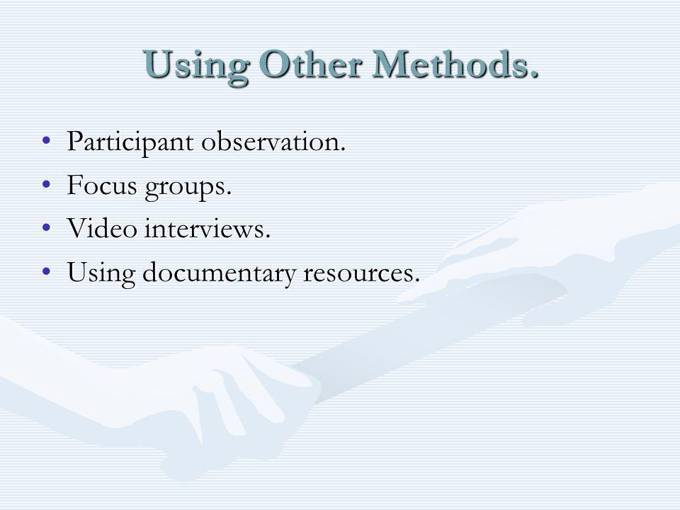 Using Other Methods. Participant observation.Participant observation. Focus groups.Focus groups. Video interviews.Video interviews. Using documentary