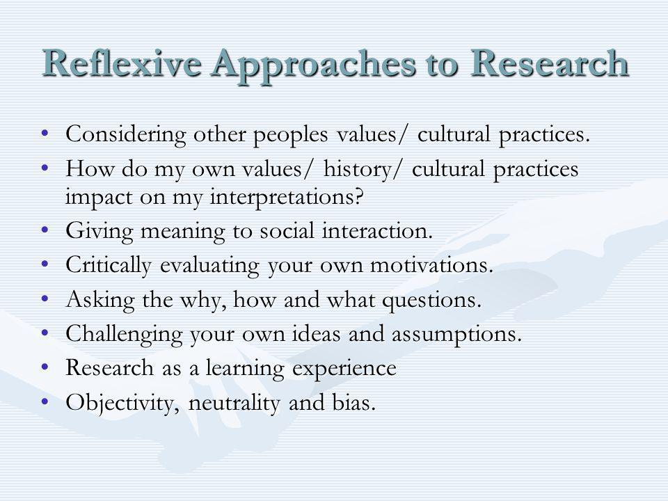 Reflexive Approaches to Research Considering other peoples values/ cultural practices.Considering other peoples values/ cultural practices.