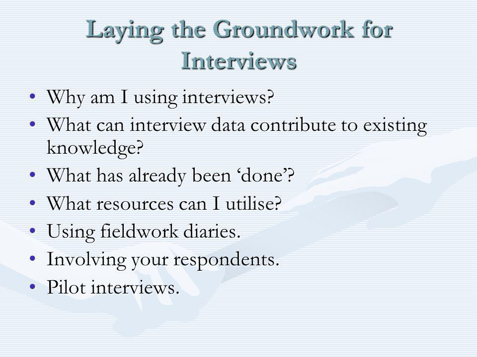 Laying the Groundwork for Interviews Why am I using interviews?Why am I using interviews? What can interview data contribute to existing knowledge?Wha