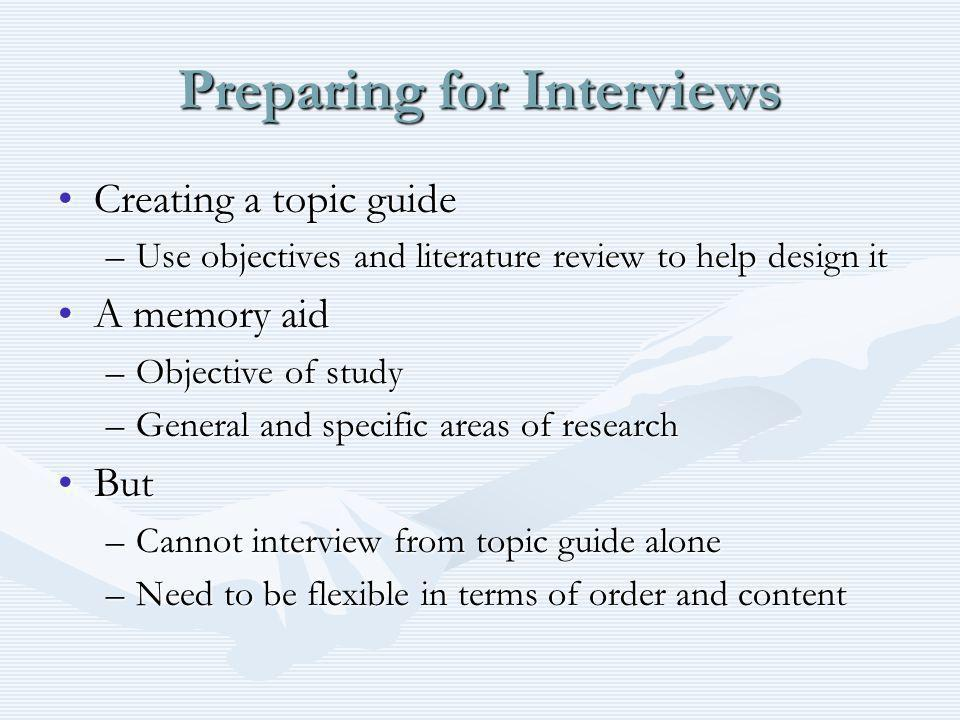 Preparing for Interviews Creating a topic guideCreating a topic guide –Use objectives and literature review to help design it A memory aidA memory aid –Objective of study –General and specific areas of research ButBut –Cannot interview from topic guide alone –Need to be flexible in terms of order and content