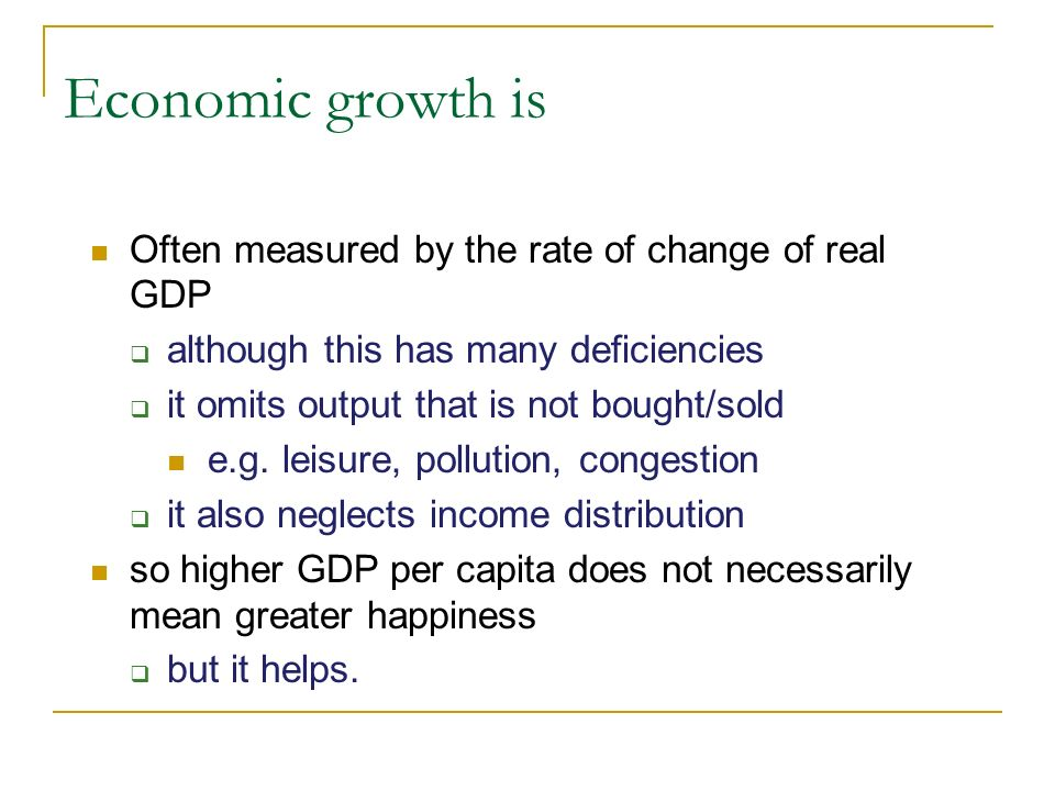 Economic growth is Often measured by the rate of change of real GDP although this has many deficiencies it omits output that is not bought/sold e.g.