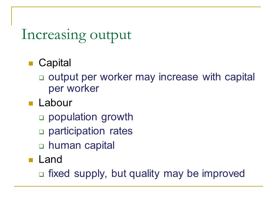 Increasing output Capital output per worker may increase with capital per worker Labour population growth participation rates human capital Land fixed supply, but quality may be improved