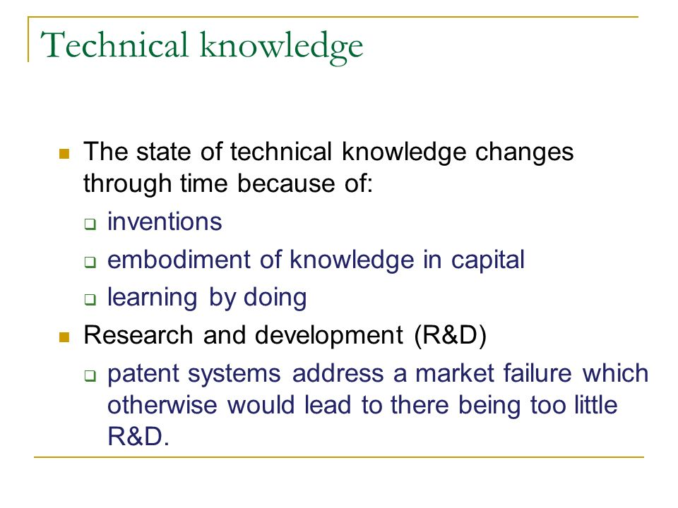 Technical knowledge The state of technical knowledge changes through time because of: inventions embodiment of knowledge in capital learning by doing Research and development (R&D) patent systems address a market failure which otherwise would lead to there being too little R&D.