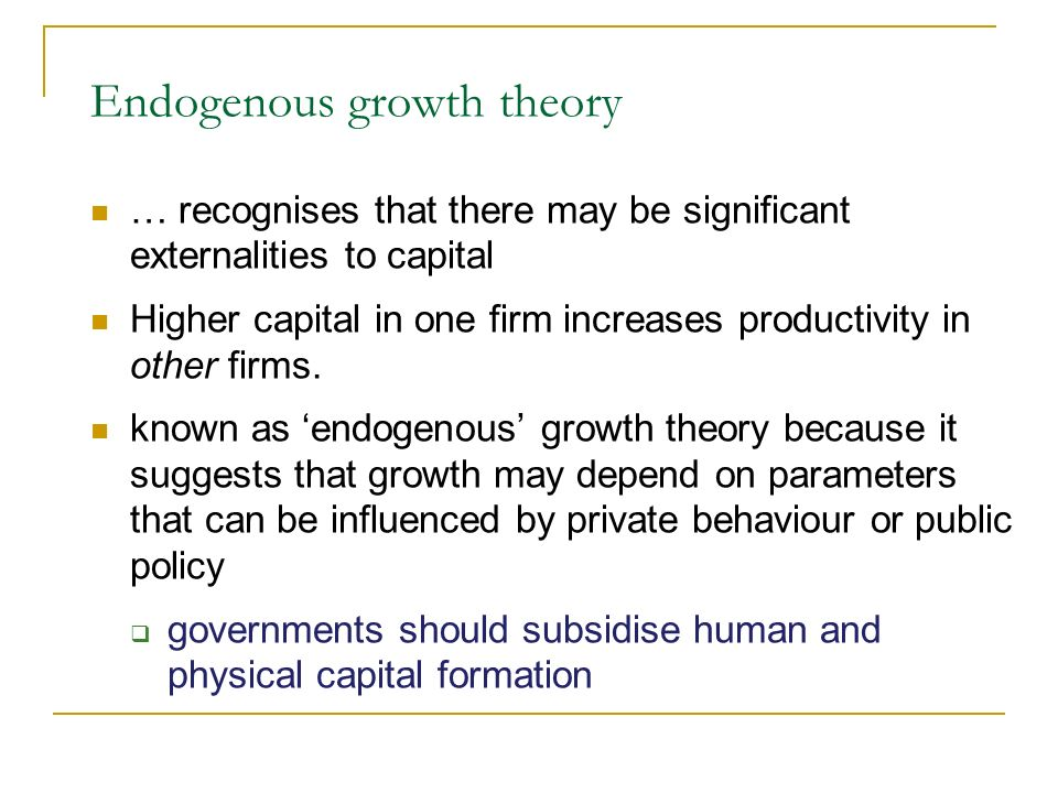Endogenous growth theory … recognises that there may be significant externalities to capital Higher capital in one firm increases productivity in othe