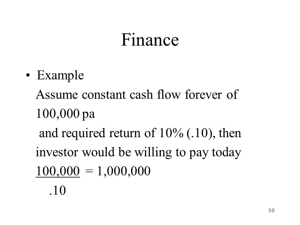 10 Finance Example Assume constant cash flow forever of 100,000 pa and required return of 10% (.10), then investor would be willing to pay today 100,000 = 1,000,000.10