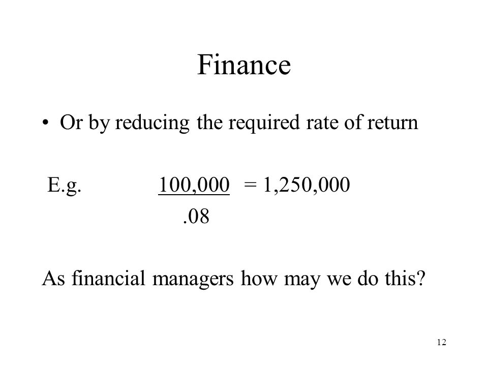 12 Finance Or by reducing the required rate of return E.g. 100,000 = 1,250,000.08 As financial managers how may we do this?