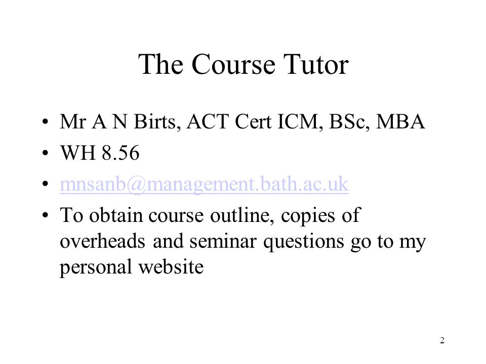 2 The Course Tutor Mr A N Birts, ACT Cert ICM, BSc, MBA WH 8.56 mnsanb@management.bath.ac.uk To obtain course outline, copies of overheads and seminar