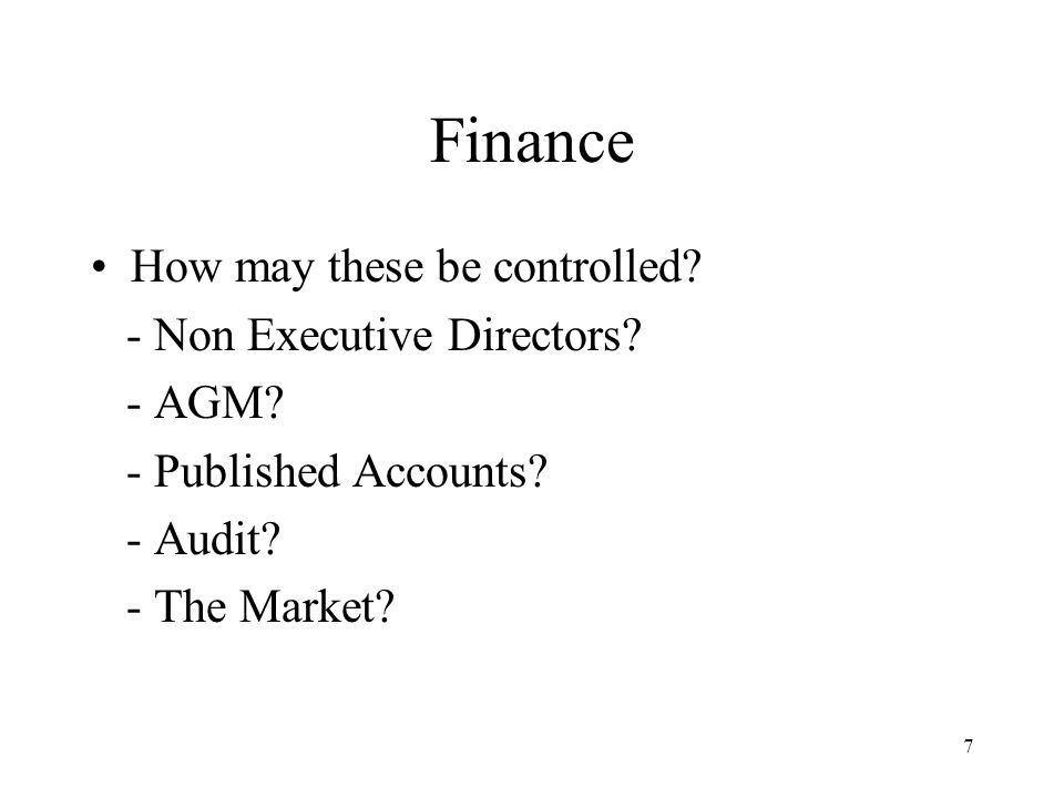7 Finance How may these be controlled? - Non Executive Directors? - AGM? - Published Accounts? - Audit? - The Market?