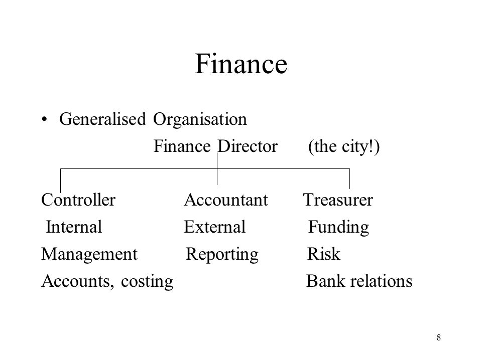 8 Finance Generalised Organisation Finance Director (the city!) Controller Accountant Treasurer Internal External Funding Management Reporting Risk Accounts, costing Bank relations
