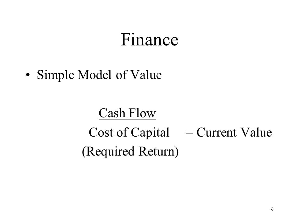 9 Finance Simple Model of Value Cash Flow Cost of Capital = Current Value (Required Return)