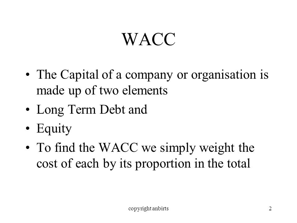 copyright anbirts2 WACC The Capital of a company or organisation is made up of two elements Long Term Debt and Equity To find the WACC we simply weight the cost of each by its proportion in the total