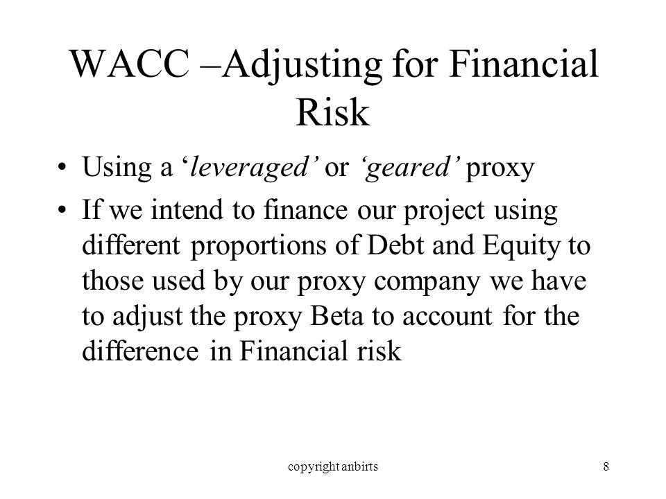 copyright anbirts8 WACC –Adjusting for Financial Risk Using a leveraged or geared proxy If we intend to finance our project using different proportions of Debt and Equity to those used by our proxy company we have to adjust the proxy Beta to account for the difference in Financial risk