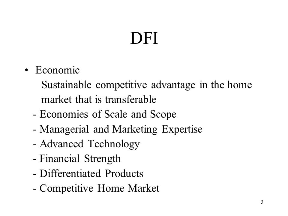 3 DFI Economic Sustainable competitive advantage in the home market that is transferable - Economies of Scale and Scope - Managerial and Marketing Exp
