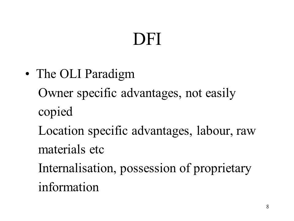 8 DFI The OLI Paradigm Owner specific advantages, not easily copied Location specific advantages, labour, raw materials etc Internalisation, possessio