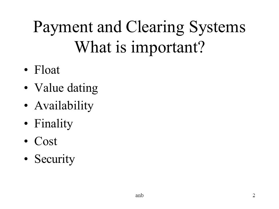 anb2 Payment and Clearing Systems What is important? Float Value dating Availability Finality Cost Security