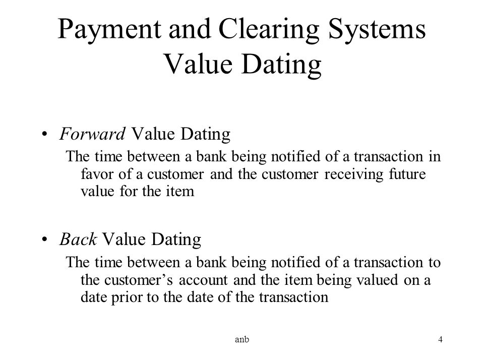 anb4 Payment and Clearing Systems Value Dating Forward Value Dating The time between a bank being notified of a transaction in favor of a customer and
