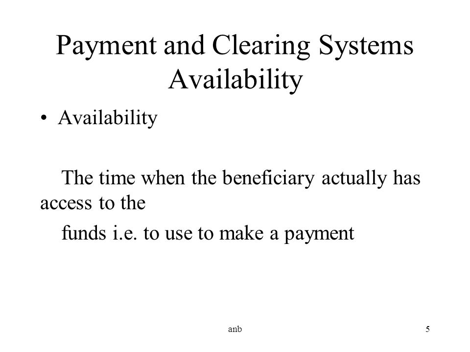 Payment and Clearing Systems Availability Availability The time when the beneficiary actually has access to the funds i.e. to use to make a payment an