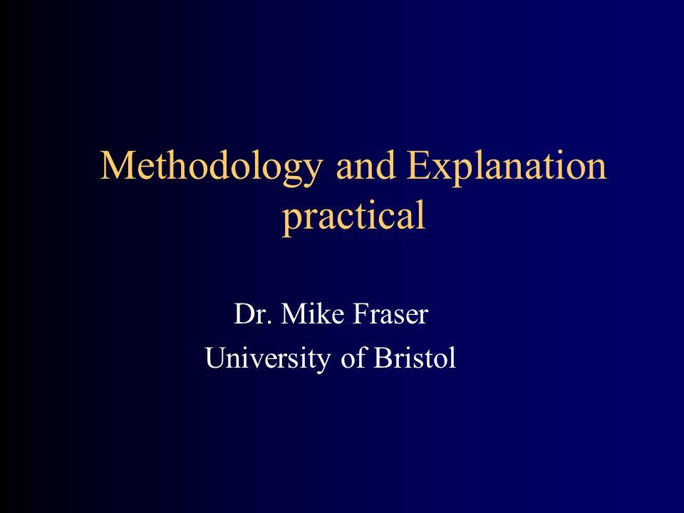 Methodology and Explanation practical Dr. Mike Fraser University of Bristol
