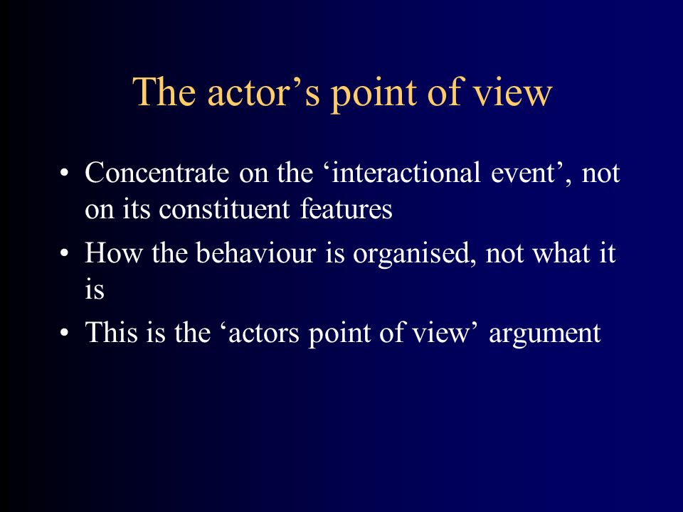 The actors point of view Concentrate on the interactional event, not on its constituent features How the behaviour is organised, not what it is This i