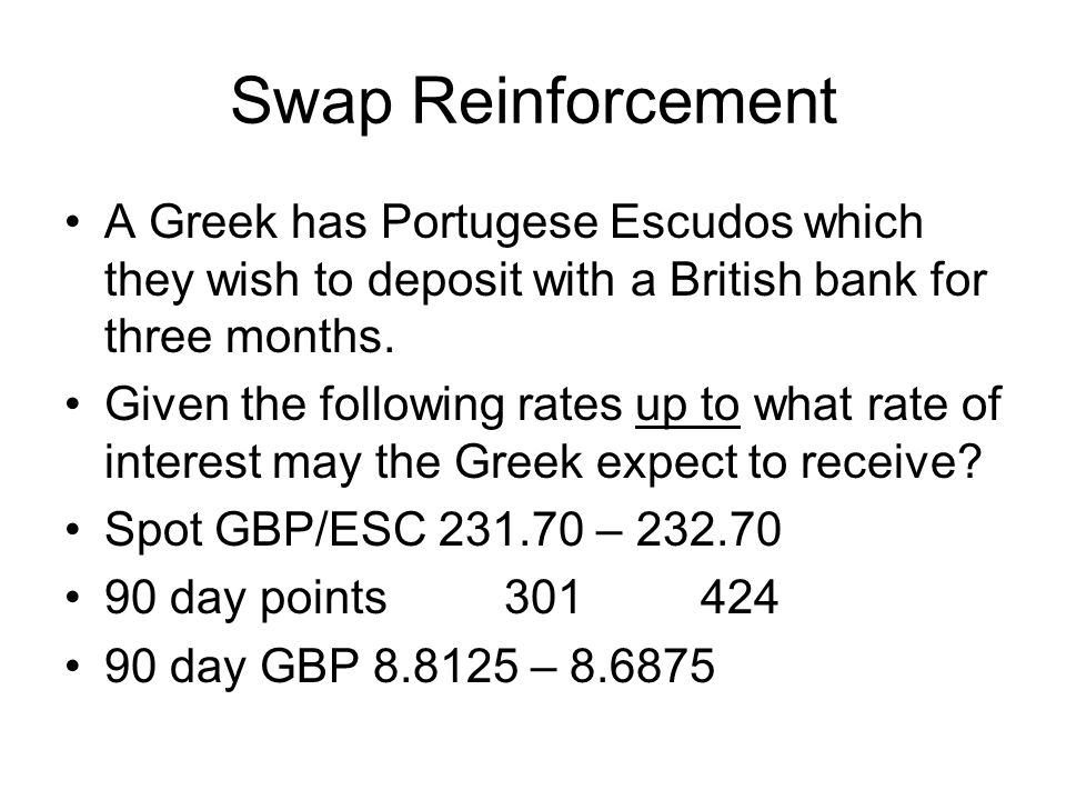 Swap Reinforcement A Greek has Portugese Escudos which they wish to deposit with a British bank for three months.