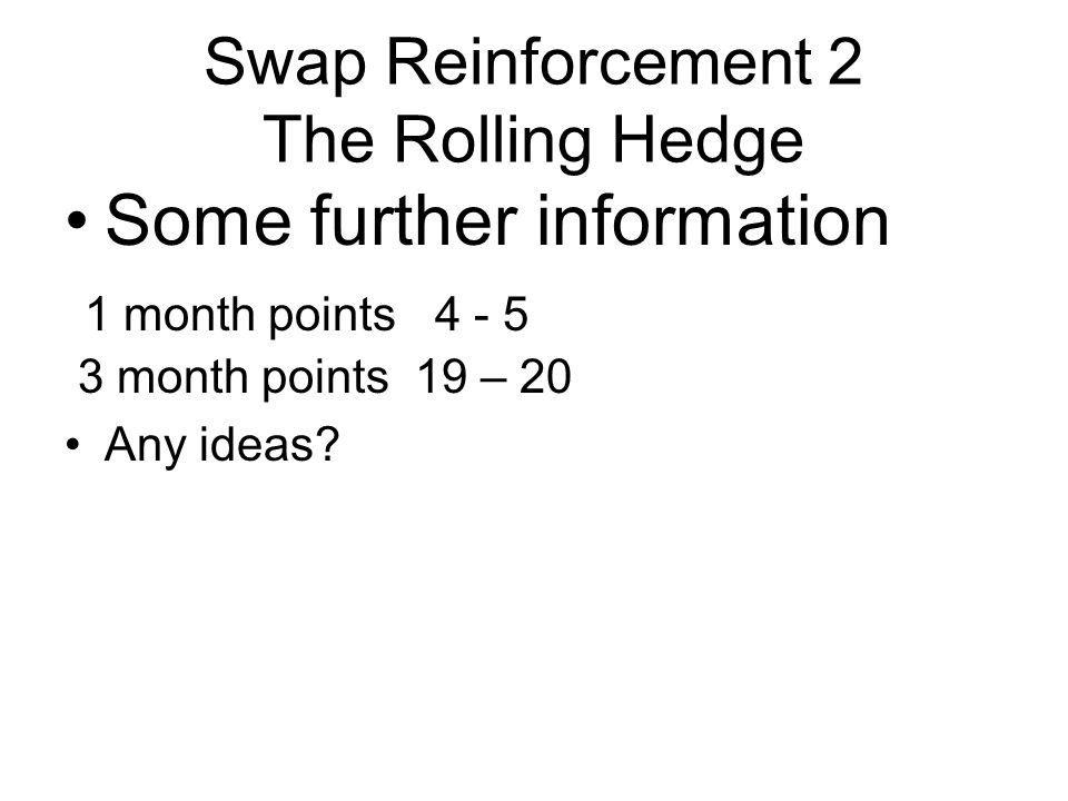 Swap Reinforcement 2 The Rolling Hedge Some further information 1 month points 4 - 5 3 month points 19 – 20 T0 T180 T30 5 pts new T0 New T30 5 pts New To New T30 5 pts New T0 T90 20 points Total 35 points