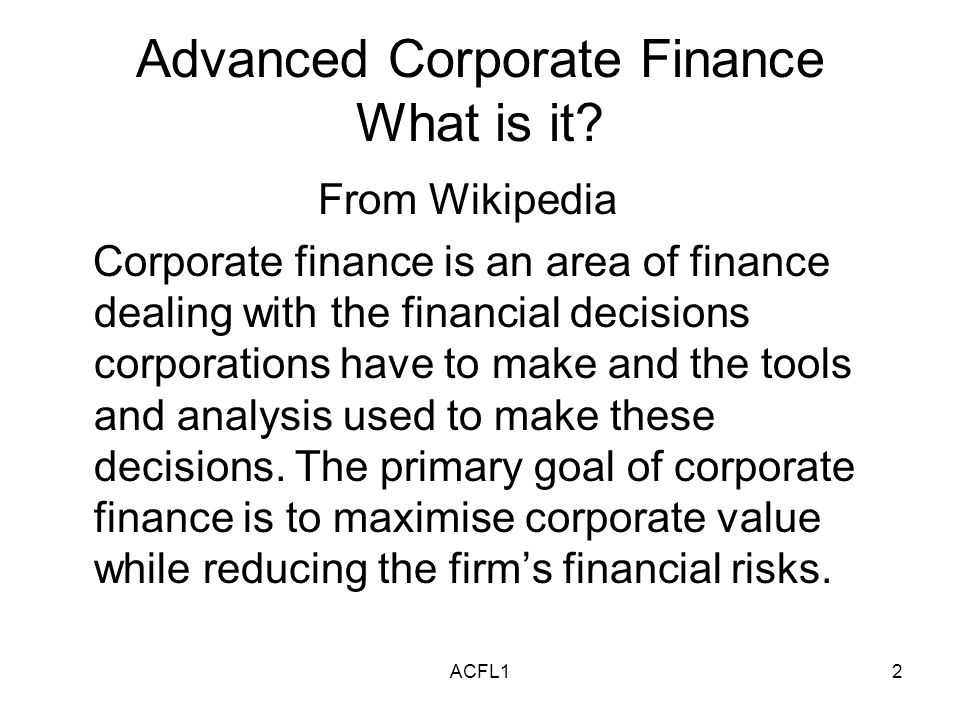 ACFL13 Advanced Corporate Finance The discipline can be divided into long term and short term decisions and techniques.