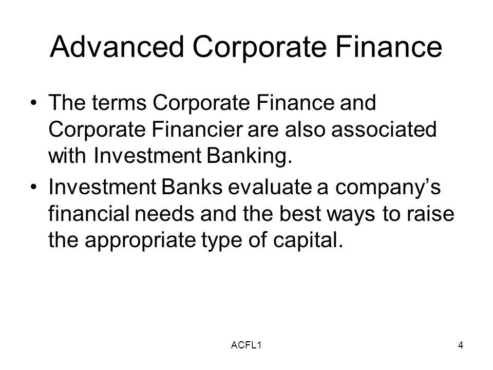 ACFL14 Advanced Corporate Finance The terms Corporate Finance and Corporate Financier are also associated with Investment Banking.
