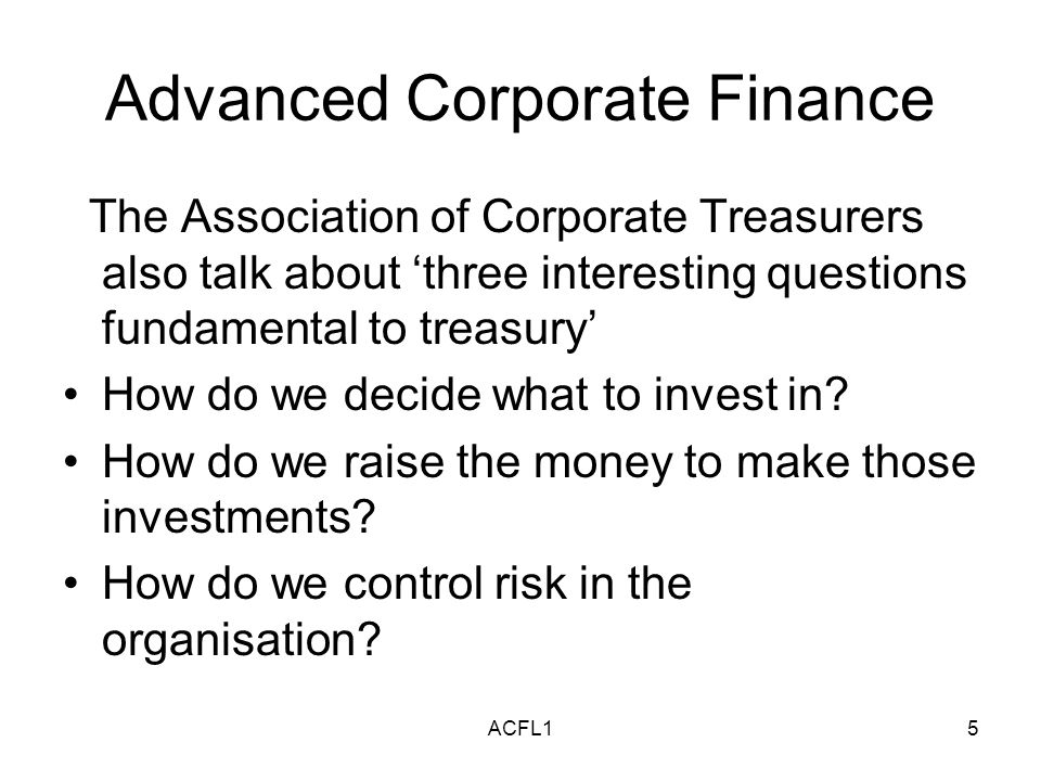 ACFL15 Advanced Corporate Finance The Association of Corporate Treasurers also talk about three interesting questions fundamental to treasury How do we decide what to invest in.