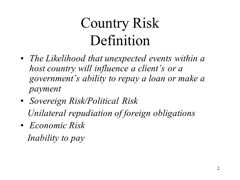 2 Country Risk Definition The Likelihood that unexpected events within a host country will influence a clients or a governments ability to repay a loan or make a payment Sovereign Risk/Political Risk Unilateral repudiation of foreign obligations Economic Risk Inability to pay