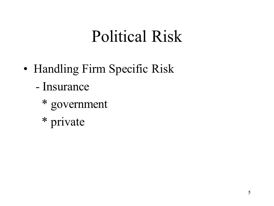 5 Political Risk Handling Firm Specific Risk - Insurance * government * private
