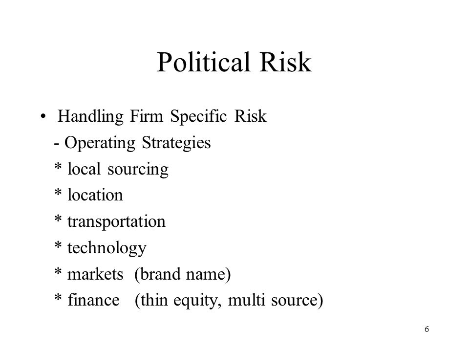 6 Political Risk Handling Firm Specific Risk - Operating Strategies * local sourcing * location * transportation * technology * markets (brand name) * finance (thin equity, multi source)